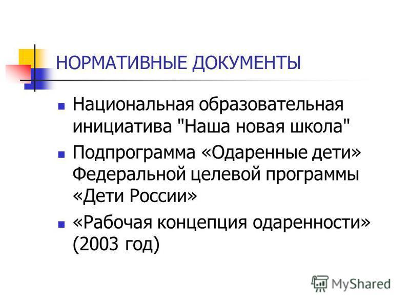 НОРМАТИВНЫЕ ДОКУМЕНТЫ Национальная образовательная инициатива Наша новая школа Подпрограмма «Одаренные дети» Федеральной целевой программы «Дети России» «Рабочая концепция одаренности» (2003 год)