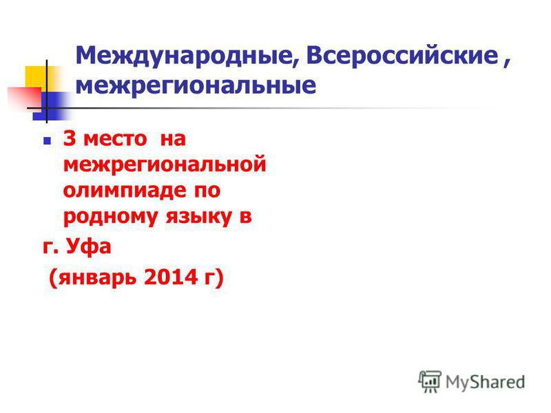 Международные, Всероссийские, межрегиональные 3 место на межрегиональной олимпиаде по родному языку в г. Уфа (январь 2014 г)