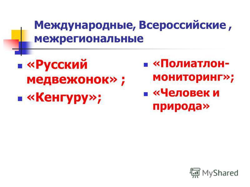 Международные, Всероссийские, межрегиональные «Русский медвежонок» ; «Кенгуру»; «Полиатлон- мониторинг»; «Человек и природа»