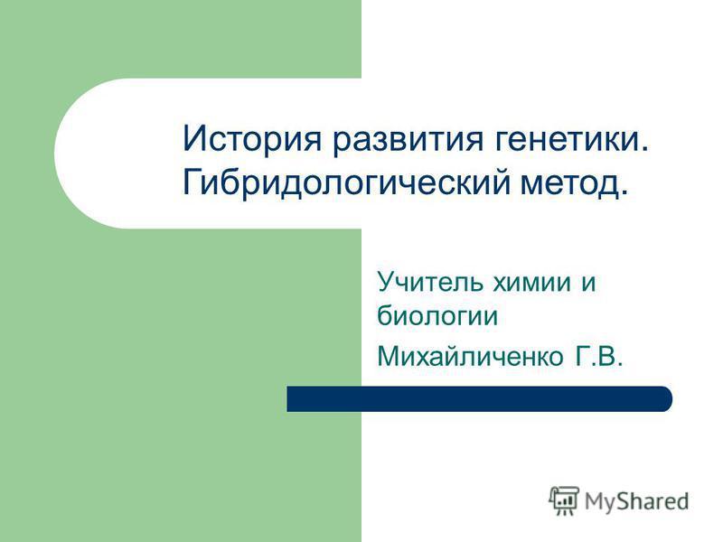 Учитель химии и биологии Михайличенко Г.В. История развития генетики. Гибридологический метод.