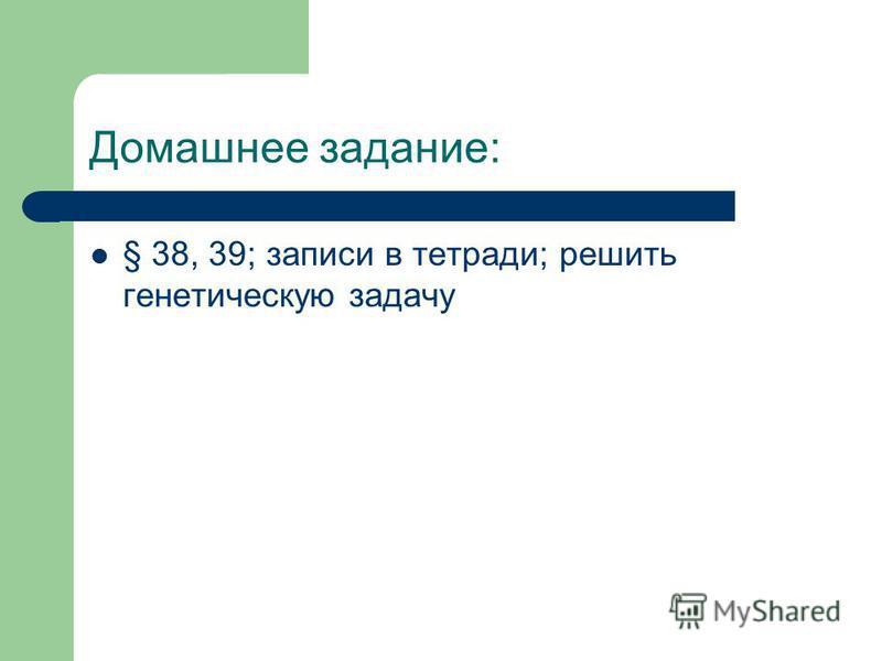 Домашнее задание: § 38, 39; записи в тетради; решить генетическую задачу