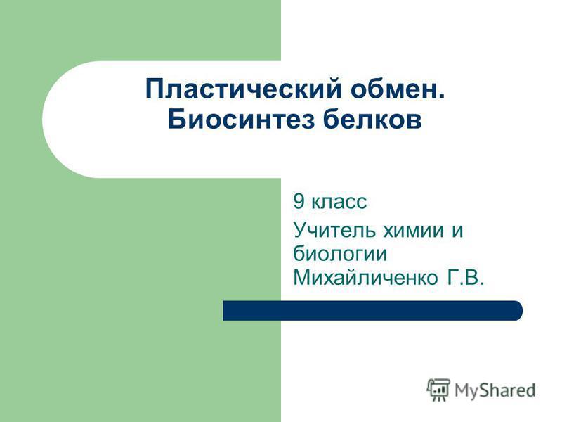 Пластический обмен. Биосинтез белков 9 класс Учитель химии и биологии Михайличенко Г.В.