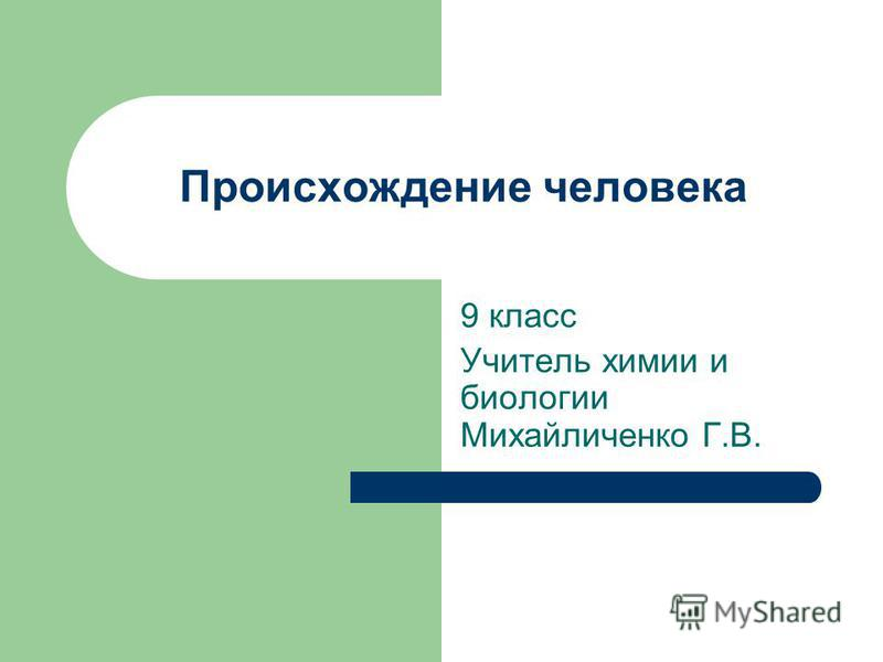 Происхождение человека 9 класс Учитель химии и биологии Михайличенко Г.В.