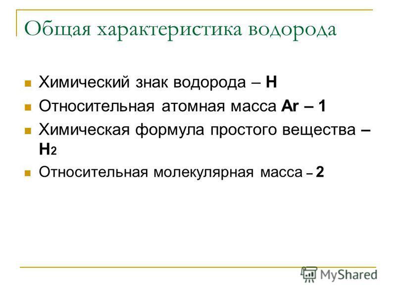 Общая характеристика водорода Химический знак водорода – Н Относительная атомная масса Ar – 1 Химическая формула простого вещества – Н 2 Относительная молекулярная масса – 2