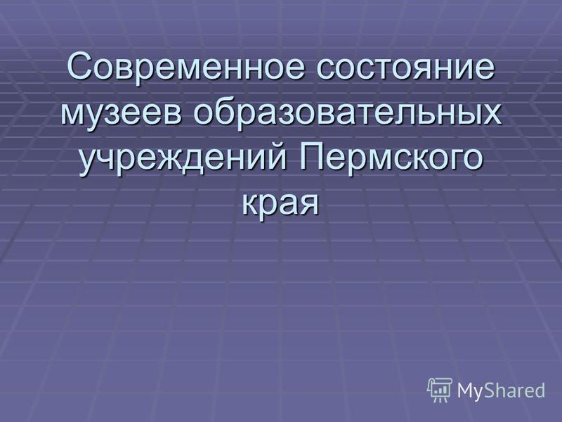 Современное состояние музеев образовательных учреждений Пермского края