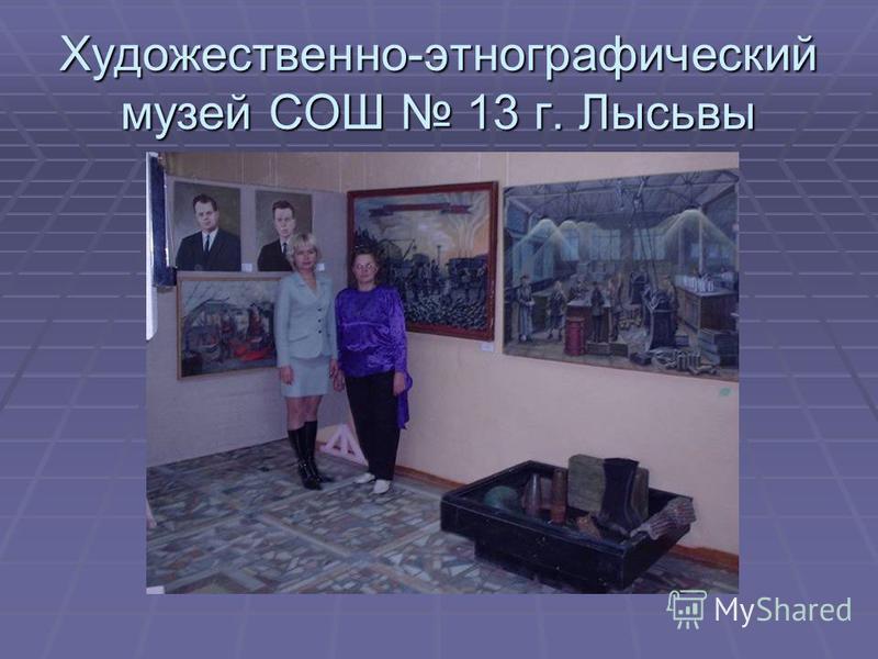 Художественно-этнографический музей СОШ 13 г. Лысьвы