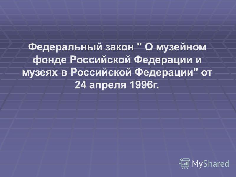 Федеральный закон  О музейном фонде Российской Федерации и музеях в Российской Федерации от 24 апреля 1996 г.