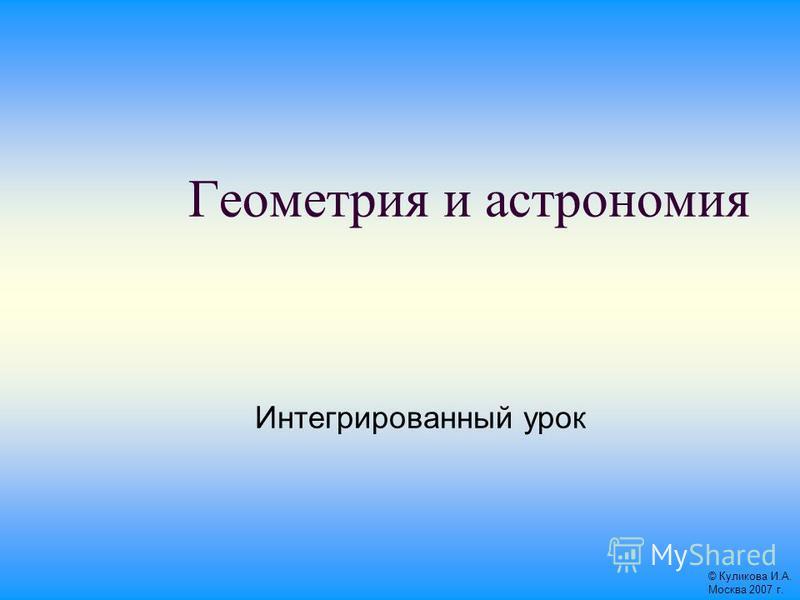 Геометрия и астрономия Интегрированный урок © Куликова И.А. Москва 2007 г.