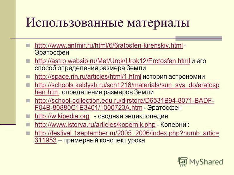 Использованные материалы http://www.antmir.ru/html/6/6ratosfen-kirenskiy.html - Эратосфен http://www.antmir.ru/html/6/6ratosfen-kirenskiy.html http://astro.websib.ru/Met/Urok/Urok12/Erotosfen.html и его способ определения размера Земли http://astro.w