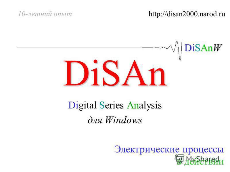 DiSAnW DiSAn Digital Series Analysis для Windows Электрические процессы в действии 10-летний опыт http://disan2000.narod.ru