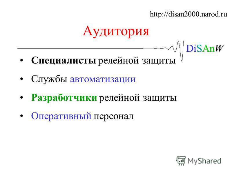 DiSAnW Аудитория Специалисты релейной защиты Службы автоматизации Разработчики релейной защиты Оперативный персонал http://disan2000.narod.ru
