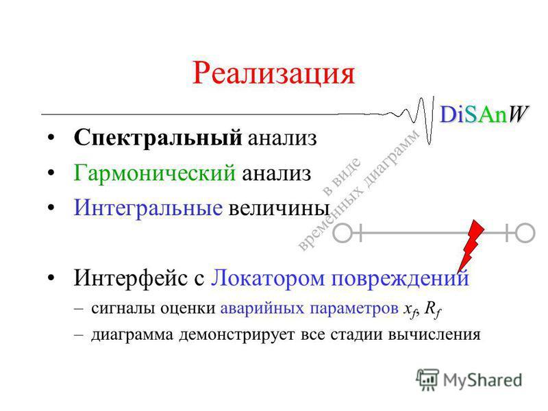 DiSAnW Реализация Спектральный анализ Гармонический анализ Интегральные величины Интерфейс с Локатором повреждений –сигналы оценки аварийных параметров x f, R f –диаграмма демонстрирует все стадии вычисления в виде временных диаграмм