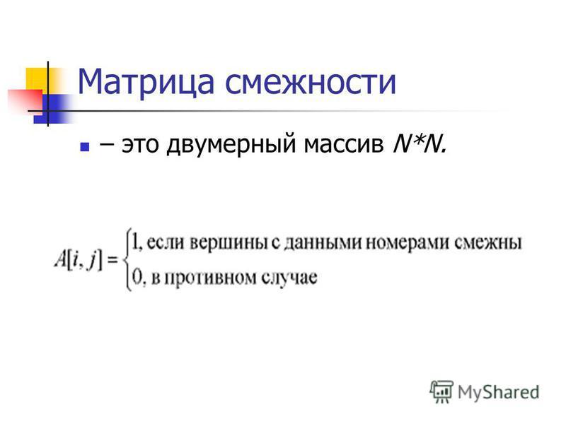 Матрица смежности – это двумерный массив N*N.