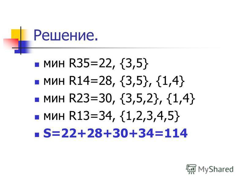 Решение. мин R35=22, {3,5} мин R14=28, {3,5}, {1,4} мин R23=30, {3,5,2}, {1,4} мин R13=34, {1,2,3,4,5} S=22+28+30+34=114