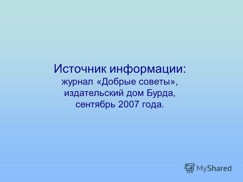 Источник информации: журнал «Добрые советы», издательский дом Бурда, сентябрь 2007 года.
