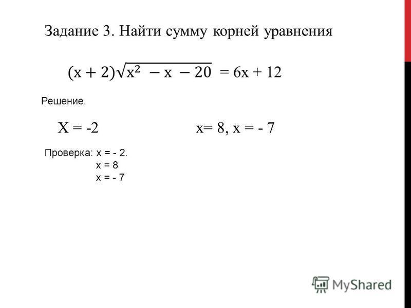 Задание 3. Найти сумму корней уравнения Решение. Х = -2 х= 8, х = - 7 Проверка: х = - 2. х = 8 х = - 7