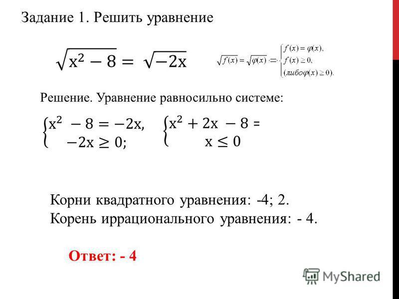 Задание 1. Решить уравнение Решение. Уравнение равносильно системе: Корни квадратного уравнения: -4; 2. Корень иррационального уравнения: - 4. Ответ: - 4