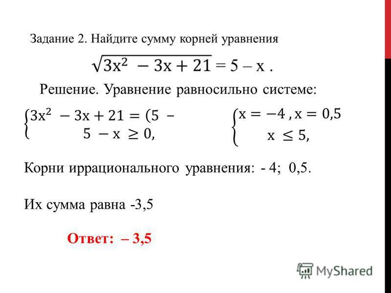 Задание 2. Найдите сумму корней уравнения Решение. Уравнение равносильно системе: Корни иррационального уравнения: - 4; 0,5. Их сумма равна -3,5 Ответ: – 3,5