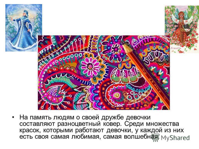На память людям о своей дружбе девочки составляют разноцветный ковер. Среди множества красок, которыми работают девочки, у каждой из них есть своя самая любимая, самая волшебная.