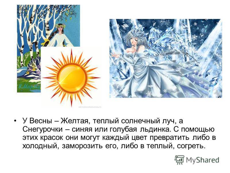 У Весны – Желтая, теплый солнечный луч, а Снегурочки – синяя или голубая льдинка. С помощью этих красок они могут каждый цвет превратить либо в холодный, заморозить его, либо в теплый, согреть.