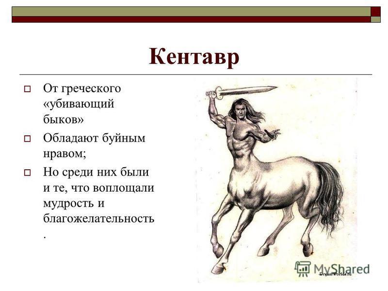 Кентавр От греческого «убивающий быков» Обладают буйным нравом; Но среди них были и те, что воплощали мудрость и благожелательность.