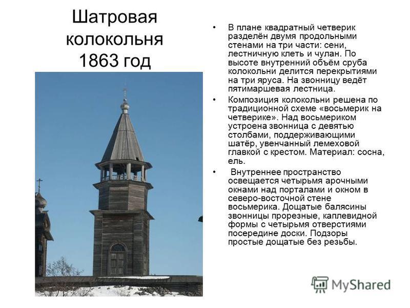 Шатровая колокольня 1863 год В плане квадратный четверик разделён двумя продольными стенами на три части: сени, лестничную клеть и чулан. По высоте внутренний объём сруба колокольни делится перекрытиями на три яруса. На звонницу ведёт пяти маршевая л