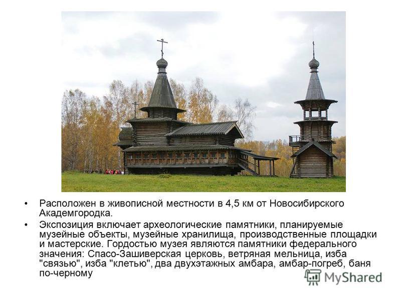 Расположен в живописной местности в 4,5 км от Новосибирского Академгородка. Экспозиция включает археологические памятники, планируемые музейные объекты, музейные хранилища, производственные площадки и мастерские. Гордостью музея являются памятники фе