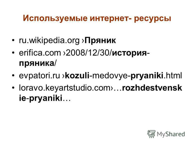 Используемые интернет- ресурсы ru.wikipedia.org Пряник erifica.com 2008/12/30/история- пряника/ evpatori.ru kozuli-medovye-pryaniki.html loravo.keyartstudio.com…rozhdestvensk ie-pryaniki…