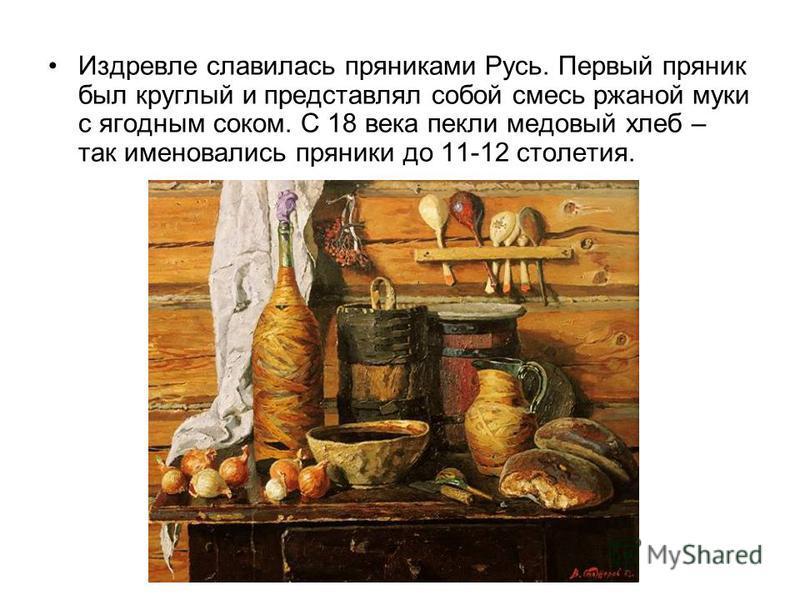 Издревле славилась пряниками Русь. Первый пряник был круглый и представлял собой смесь ржаной муки с ягодным соком. С 18 века пекли медовый хлеб – так именовались пряники до 11-12 столетия.