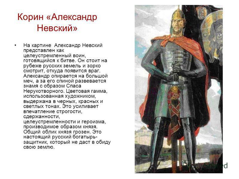 Корин «Александр Невский» На картине Александр Невский представлен как целеустремленный воин, готовящийся к битве. Он стоит на рубеже русских земель и зорко смотрит, откуда появится враг. Александр опирается на большой меч, а за его спиной развеваетс