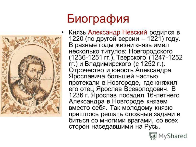 Биография Князь Александр Невский родился в 1220 (по другой версии – 1221) году. В разные годы жизни князь имел несколько титулов: Новгородского (1236-1251 гг.), Тверского (1247-1252 гг.) и Владимирского (с 1252 г.). Отрочество и юность Александра Яр