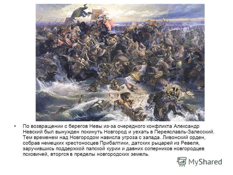 По возвращении с берегов Невы из-за очередного конфликта Александр Невский был вынужден покинуть Новгород и уехать в Переяславль-Залесский. Тем временем над Новгородом нависла угроза с запада. Ливонский орден, собрав немецких крестоносцев Прибалтики,