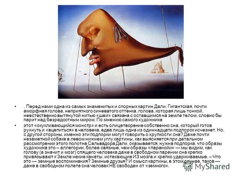 . Перед нами одна из самых знаменитых и спорных картин Дали. Гигантская, почти аморфная голова, неприятного синеватого оттенка, голова, которая лишь тонкой, неестественно вытянутой нитью «шеи» связана с оставшимся на земле телом, словно бы парит над