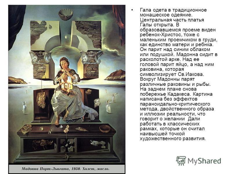 Гала одета в традиционное монашеское одеяние. Центральная часть платья Галы открыта. В образовавшемся проеме виден ребенок-Христос, тоже с маленьким проемчиком в груди, как единство матери и ребенка. Он парит над синим облаком или подушкой. Мадонна с