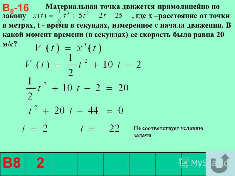 Материальная точка движется прямолинейно по закону, где х –расстояние от точки в метрах, t - время в секундах, измеренное с начала движения. В какой момент времени (в секундах) ее скорость была равна 20 м/с? В 8 -16 В8 2 Не соответствует условию зада