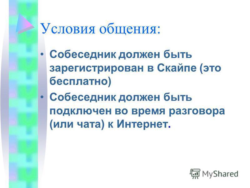 Условия общения: Собеседник должен быть зарегистрирован в Скайпе (это бесплатно) Собеседник должен быть подключен во время разговора (или чата) к Интернет.