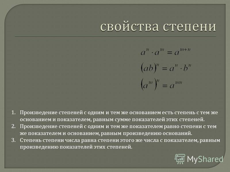 1. Произведение степеней с одним и тем же основанием есть степень с тем же основанием и показателем, равным сумме показателей этих степеней. 2. Произведение степеней с одним и тем же показателем равно степени с тем же показателем и основанием, равным