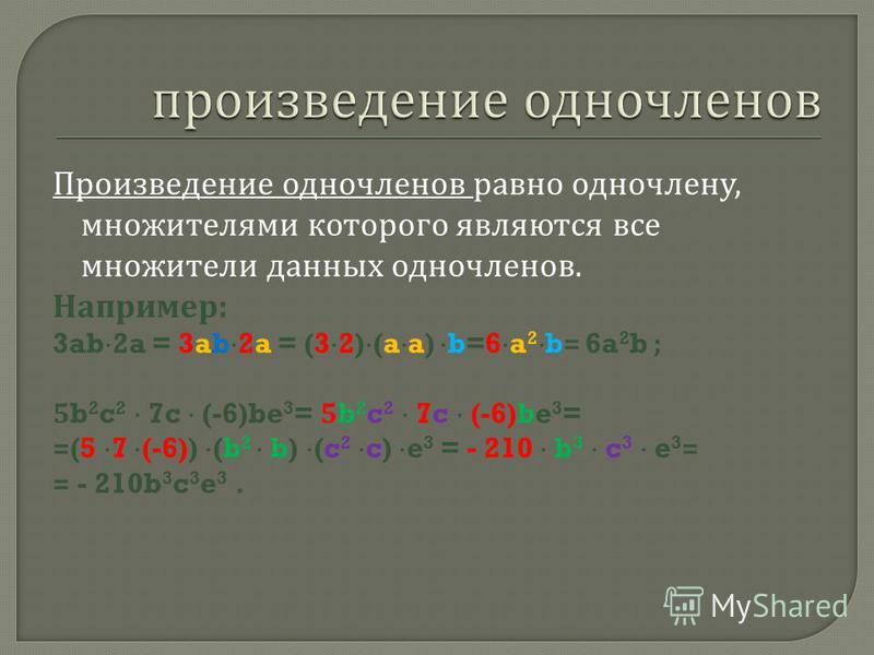 Произведение одночленов равно одночлену, множителями которого являются все множители данных одночленов. Например : 3ab 2a = 3ab 2a = (3 2) (a a) b=6 a 2 b= 6a 2 b ; 5b 2 c 2 7c (-6)be 3 = =(5 7 (-6)) (b 2 b) (c 2 c) e 3 = - 210 b 3 c 3 e 3 = = - 210b