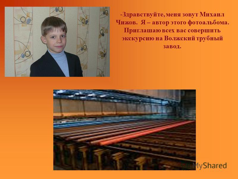 -Здравствуйте, меня зовут Михаил Чижов. Я – автор этого фотоальбома. Приглашаю всех вас совершить экскурсию на Волжский трубный завод.