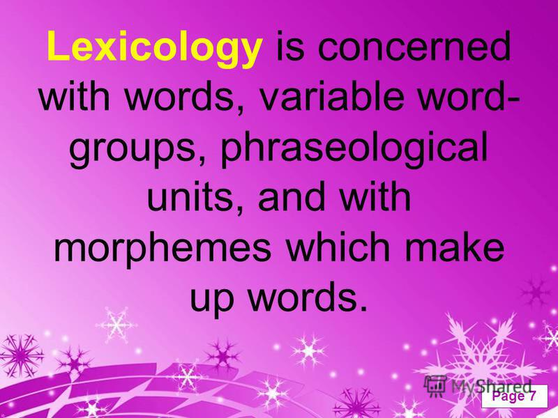 Powerpoint Templates Page 7 Lexicology is concerned with words, variable word- groups, phraseological units, and with morphemes which make up words.