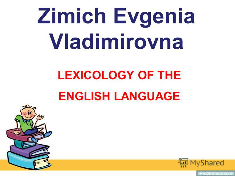 Zimich Evgenia Vladimirovna LEXICOLOGY OF THE ENGLISH LANGUAGE Prezentacii.com