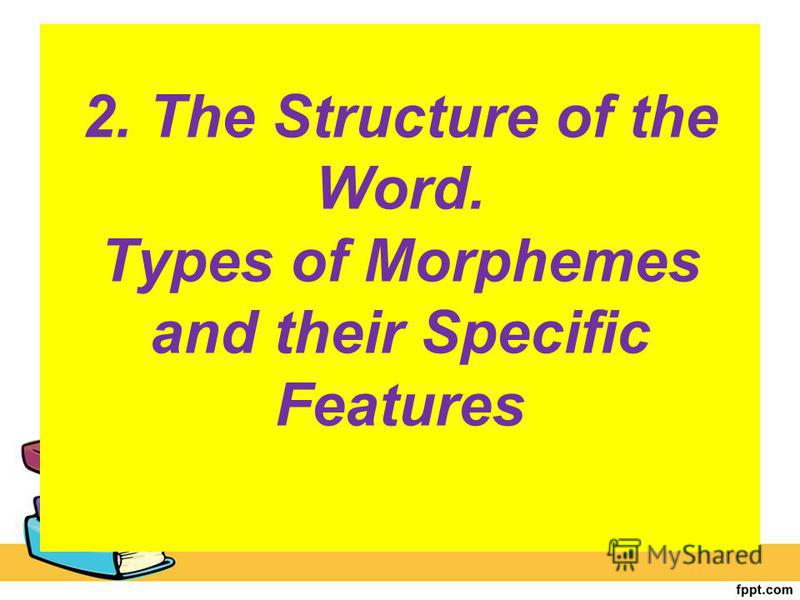 2. The Structure of the Word. Types of Morphemes and their Specific Features