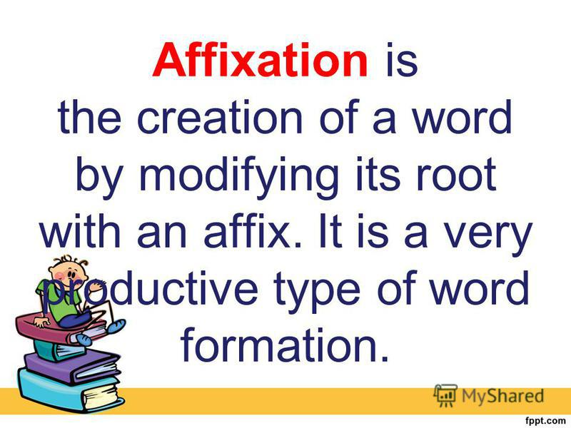 Affixation is the creation of a word by modifying its root with an affix. It is a very productive type of word formation.