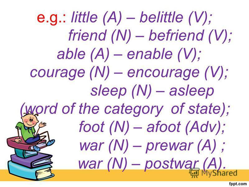 e.g.: little (A) – belittle (V); friend (N) – befriend (V); able (A) – enable (V); courage (N) – encourage (V); sleep (N) – asleep (word of the category of state); foot (N) – afoot (Adv); war (N) – prewar (A) ; war (N) – postwar (A).
