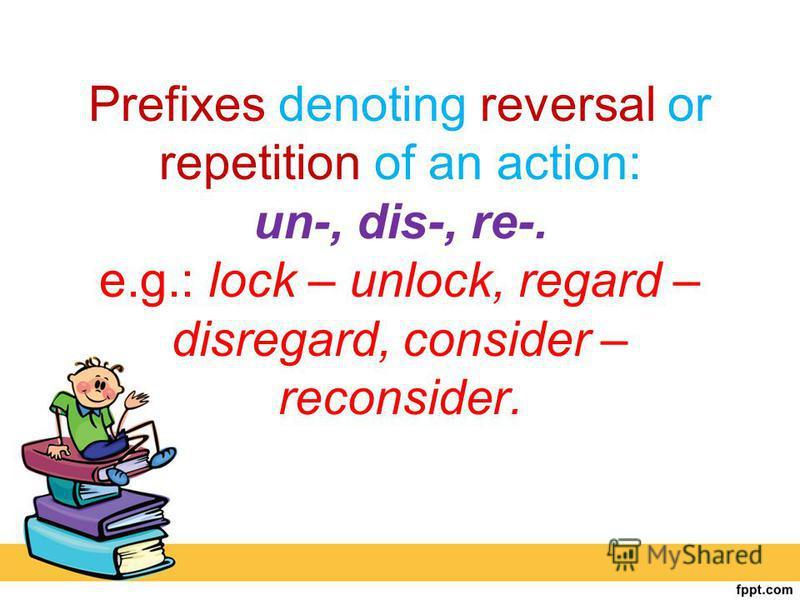 Prefixes denoting reversal or repetition of an action: un-, dis-, re-. e.g.: lock – unlock, regard – disregard, consider – reconsider.