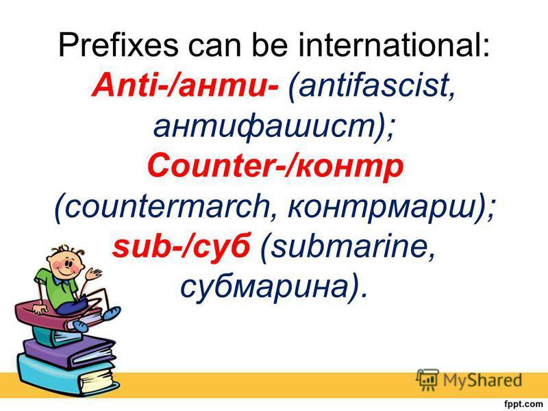 Prefixes can be international: Anti-/анти- (antifascist, антифашист); Counter-/контр (countermarch, контрмарш); sub-/суб (submarine, субмарина).