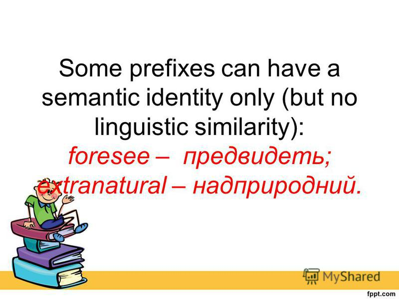 Some prefixes can have a semantic identity only (but no linguistic similarity): foresee – предвидеть; extranatural – надприродний.