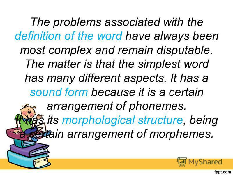 The problems associated with the definition of the word have always been most complex and remain disputable. The matter is that the simplest word has many different aspects. It has a sound form because it is a certain arrangement of phonemes. It has