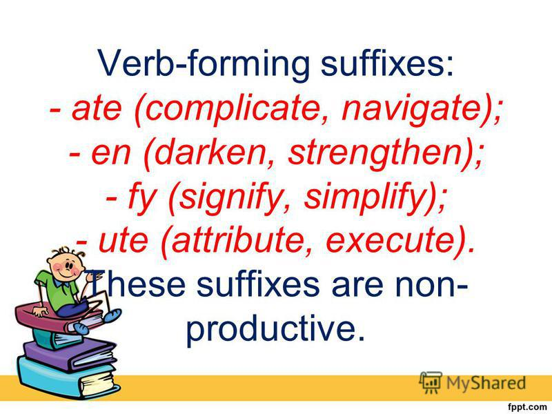 Verb-forming suffixes: - ate (complicate, navigate); - en (darken, strengthen); - fy (signify, simplify); - ute (attribute, execute). These suffixes are non- productive.