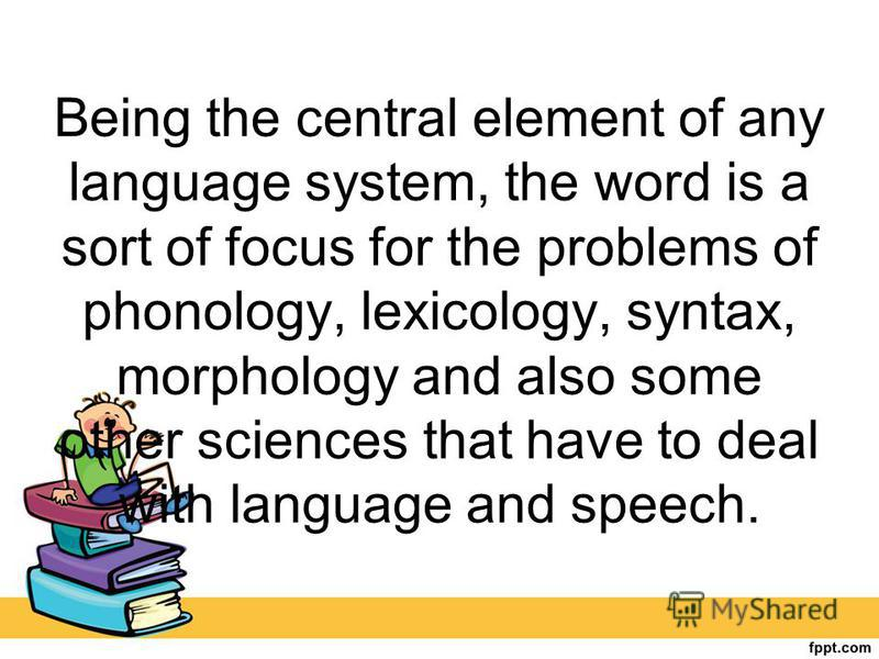 Being the central element of any language system, the word is a sort of focus for the problems of phonology, lexicology, syntax, morphology and also some other sciences that have to deal with language and speech.